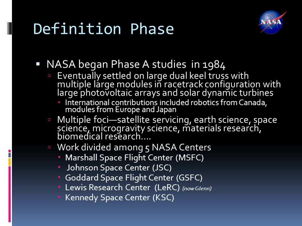Definition Phase  NASA began Phase A studies in 1984  Eventually settled on large dual keel truss with multiple large modules in racetrack configuration with large photovoltaic arrays and solar dynamic turbines  International contributions included robotics from Canada, modules from Europe and Japan  Multiple foci—satellite servicing, earth science, space science, microgravity science, materials research, biomedical research….