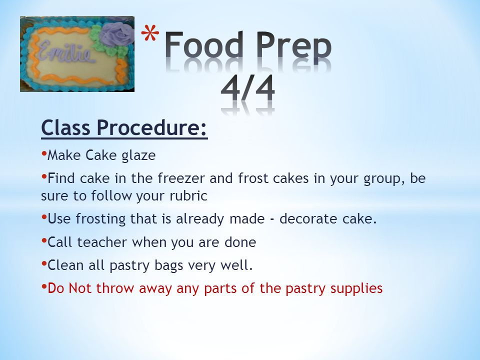 Class Procedure: Make Cake glaze Find cake in the freezer and frost cakes in your group, be sure to follow your rubric Use frosting that is already made - decorate cake.