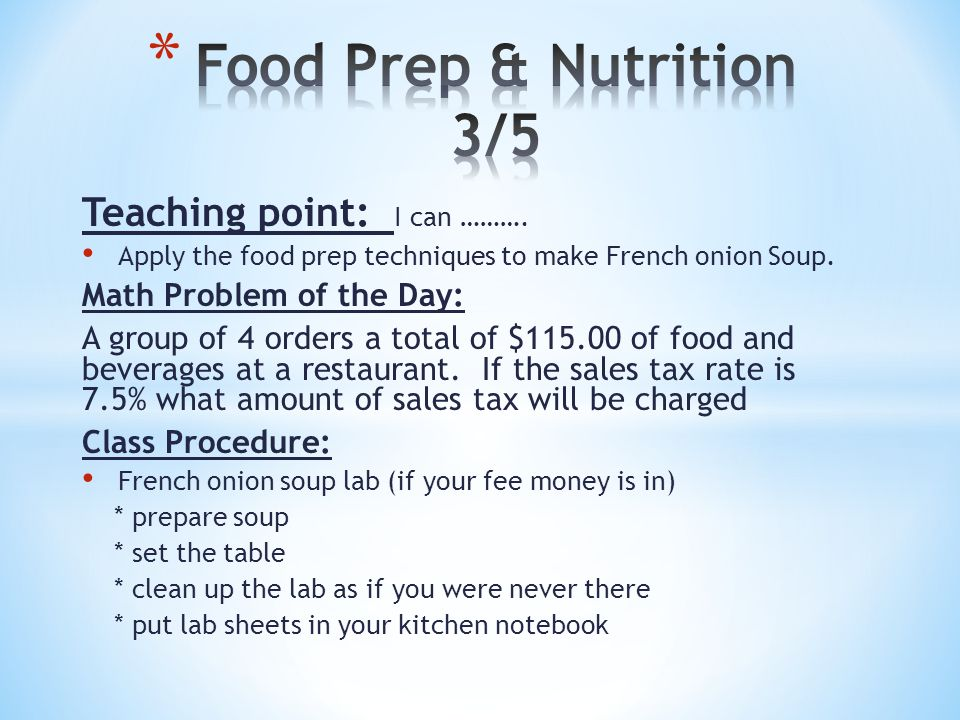 Teaching point: I can ………. Apply the food prep techniques to make French onion Soup. Math Problem of the Day: A group of 4 orders a total of $115.00 o