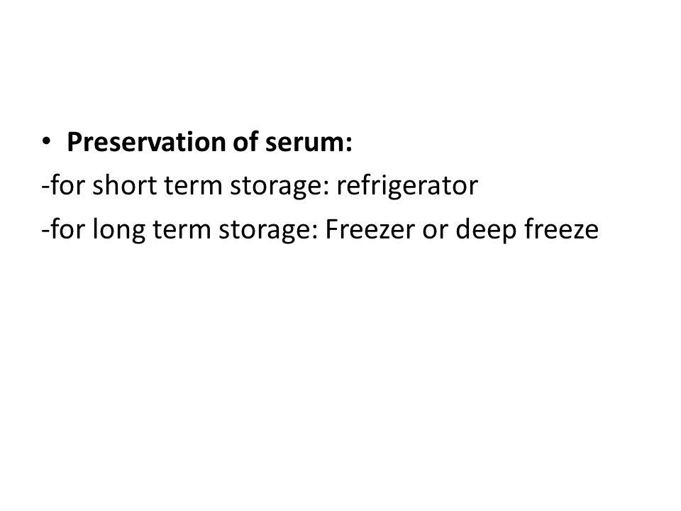 Preservation of serum: -for short term storage: refrigerator -for long term storage: Freezer or deep freeze