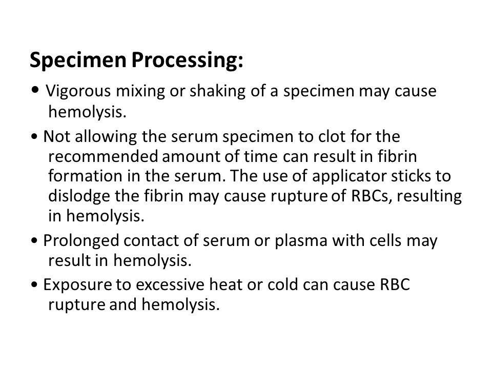Specimen Processing: Vigorous mixing or shaking of a specimen may cause hemolysis.
