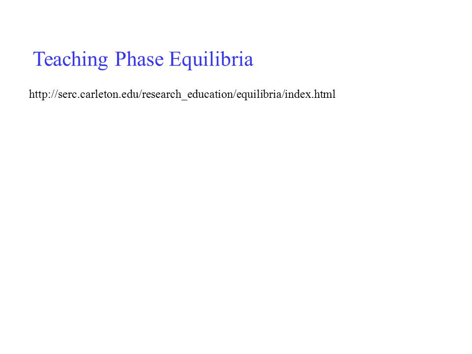 http://serc.carleton.edu/research_education/equilibria/index.html Teaching Phase Equilibria