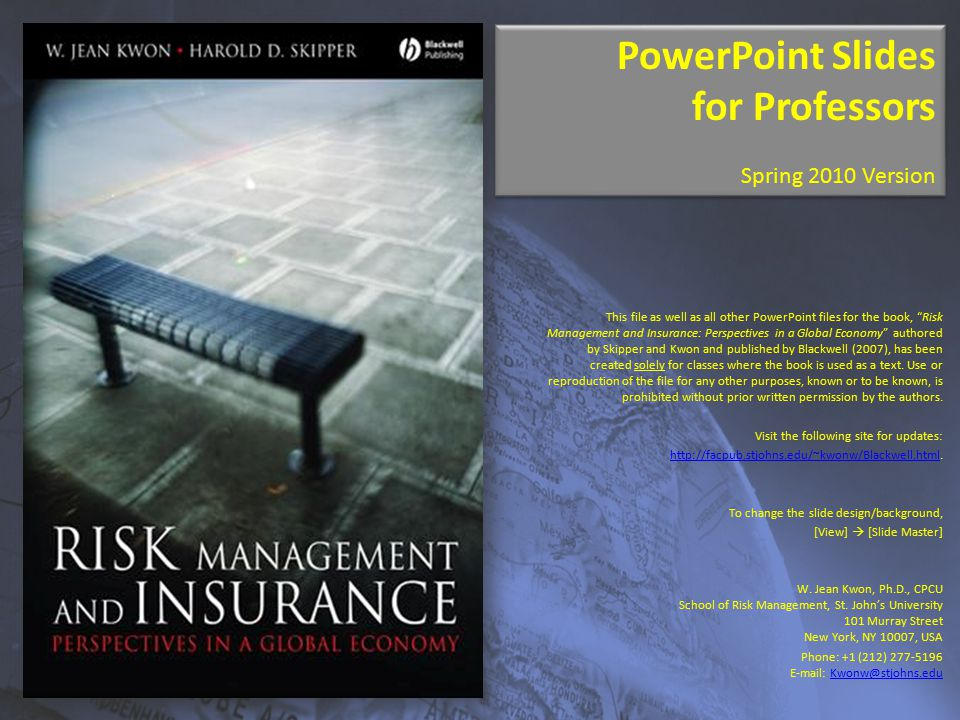 PowerPoint Slides for Professors Spring 2010 Version PowerPoint Slides for Professors Spring 2010 Version This file as well as all other PowerPoint files for the book, Risk Management and Insurance: Perspectives in a Global Economy authored by Skipper and Kwon and published by Blackwell (2007), has been created solely for classes where the book is used as a text.