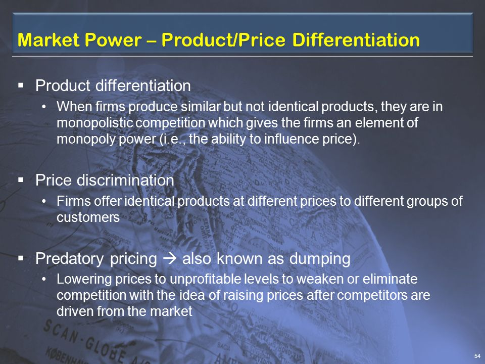 Market Power – Economies of Scale  Economies of scale When a firm's output increases at a rate faster than attendant increases in its production costs  Minimum efficient scale (MES) At which long-run average costs are at a minimum and further growth yields no additional efficiencies If efficiency increases over a market's entire relevant output range, the MES is so large relative to market size that only one firm can operate efficiently – a so-called natural monopoly case.