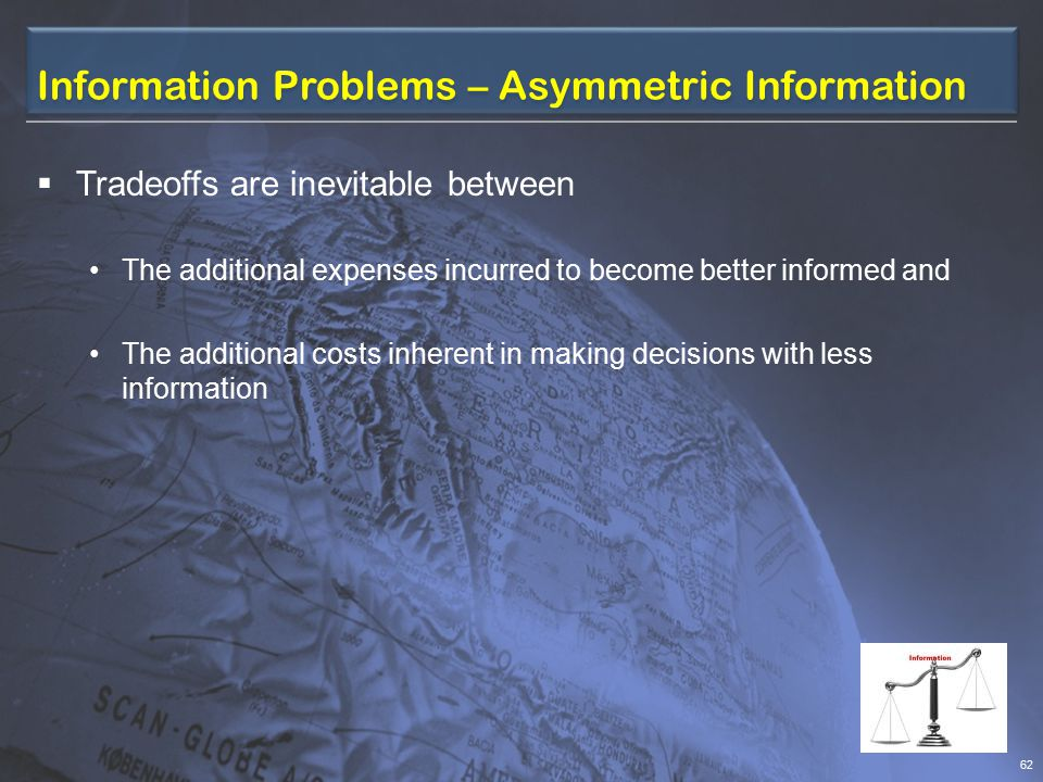 Information Problems – Asymmetric Information  The problems arise when one party to a transaction has relevant information that the other does not have.