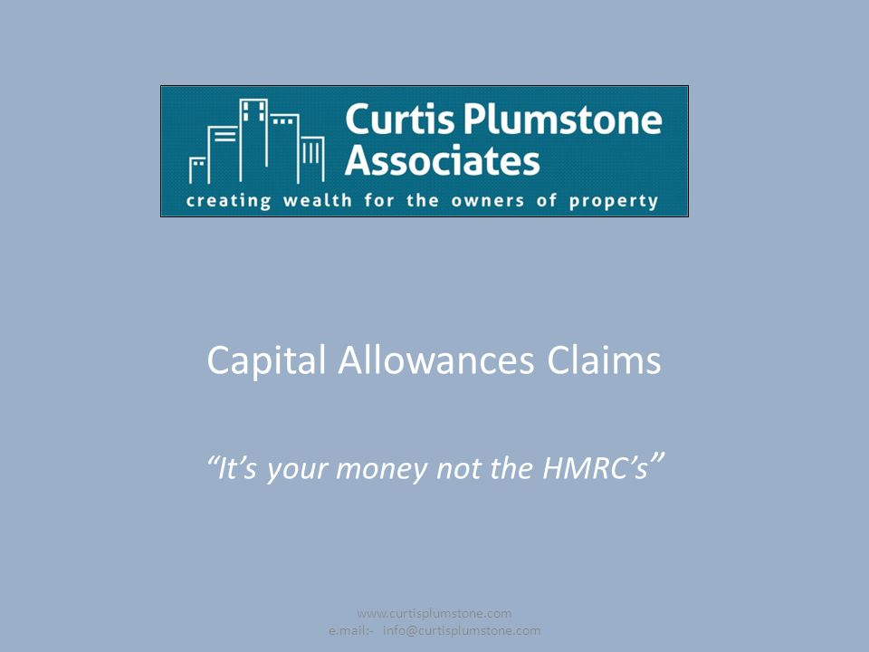 "Capital Allowances Claims ""It's your money not the HMRC's "" www.curtisplumstone.com e.mail:- info@curtisplumstone.com"