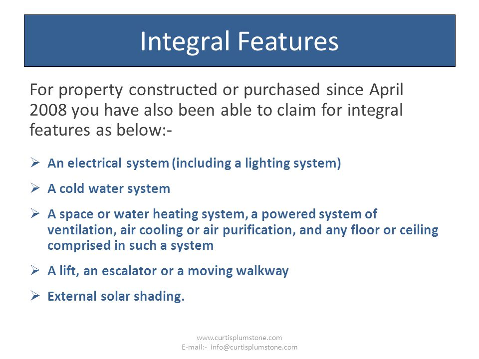 Integral Features For property constructed or purchased since April 2008 you have also been able to claim for integral features as below:-  An electrical system (including a lighting system)  A cold water system  A space or water heating system, a powered system of ventilation, air cooling or air purification, and any floor or ceiling comprised in such a system  A lift, an escalator or a moving walkway  External solar shading.