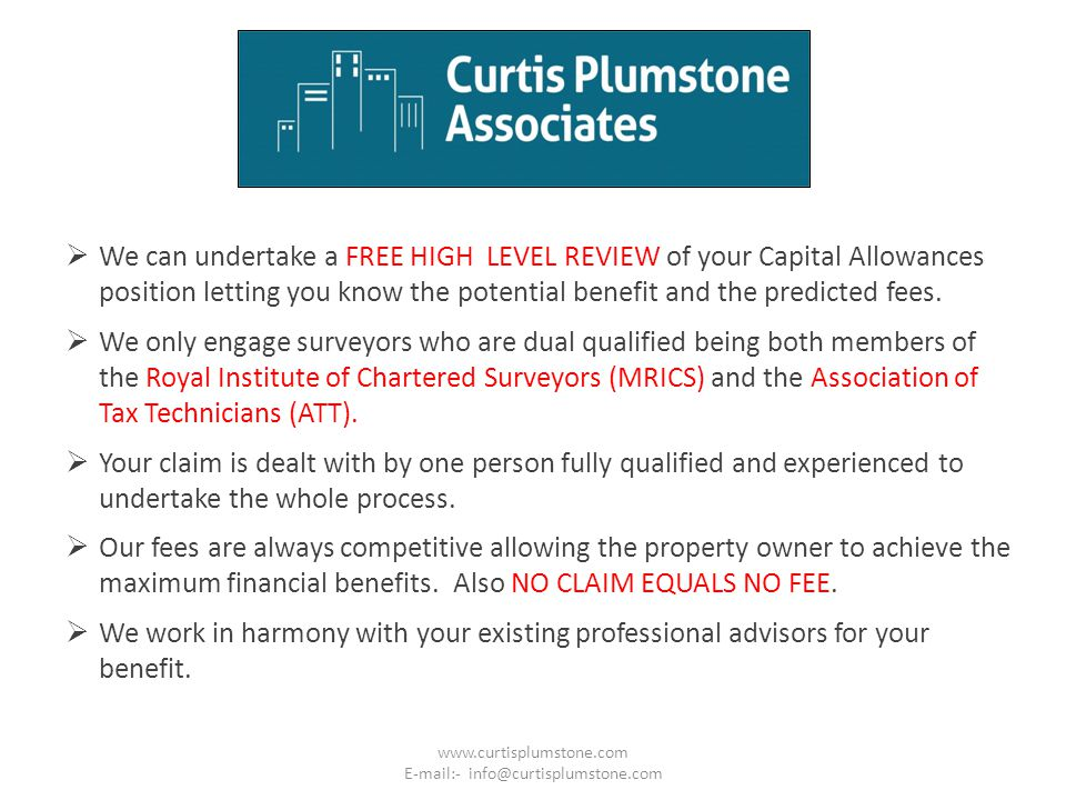  We can undertake a FREE HIGH LEVEL REVIEW of your Capital Allowances position letting you know the potential benefit and the predicted fees.