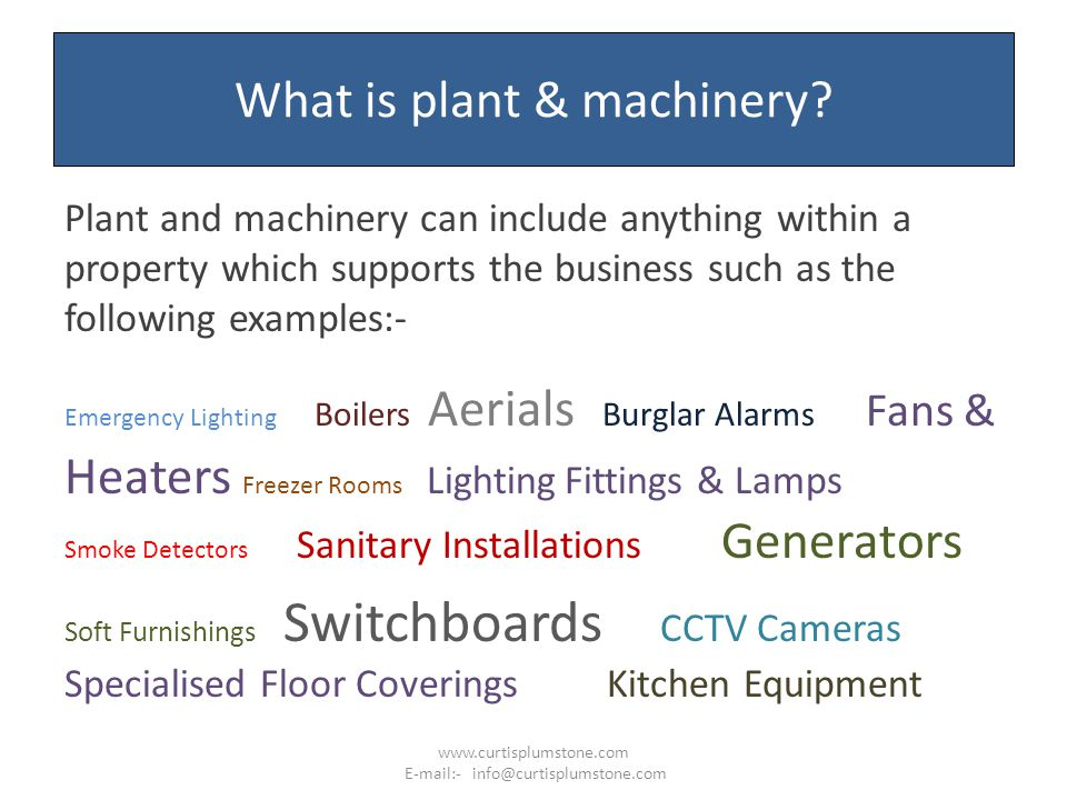 What is plant & machinery? Plant and machinery can include anything within a property which supports the business such as the following examples:- Eme