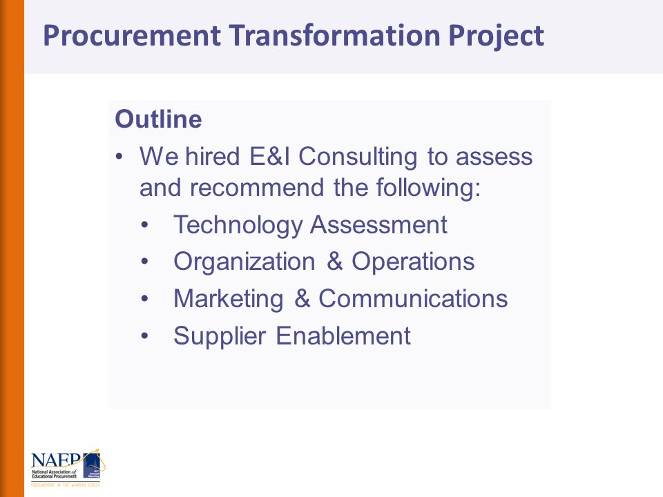 Outline We hired E&I Consulting to assess and recommend the following: Technology Assessment Organization & Operations Marketing & Communications Supplier Enablement Procurement Transformation Project