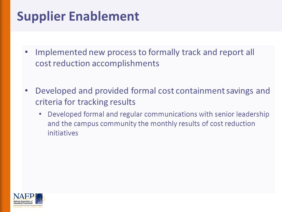 Implemented new process to formally track and report all cost reduction accomplishments Developed and provided formal cost containment savings and criteria for tracking results Developed formal and regular communications with senior leadership and the campus community the monthly results of cost reduction initiatives Supplier Enablement