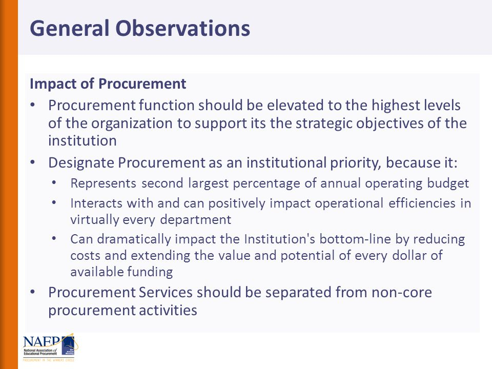 Impact of Procurement Procurement function should be elevated to the highest levels of the organization to support its the strategic objectives of the institution Designate Procurement as an institutional priority, because it: Represents second largest percentage of annual operating budget Interacts with and can positively impact operational efficiencies in virtually every department Can dramatically impact the Institution s bottom-line by reducing costs and extending the value and potential of every dollar of available funding Procurement Services should be separated from non-core procurement activities General Observations