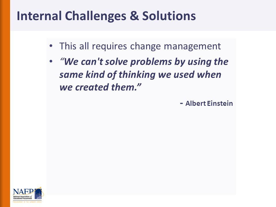 This all requires change management We can t solve problems by using the same kind of thinking we used when we created them. - Albert Einstein Internal Challenges & Solutions