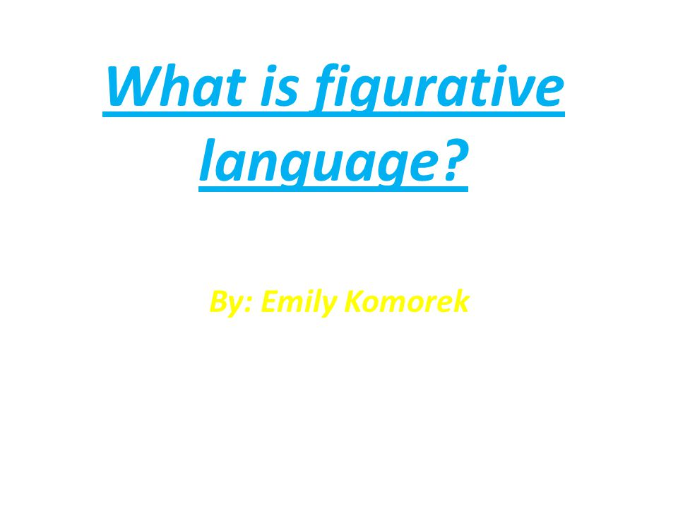 What is figurative language By: Emily Komorek
