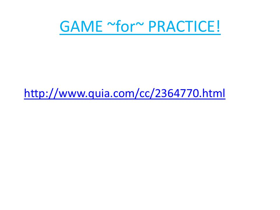 GAME ~for~ PRACTICE! http://www.quia.com/cc/2364770.html