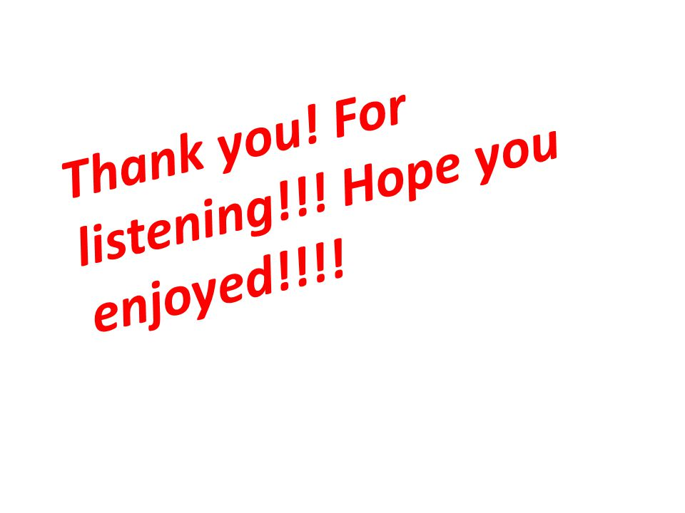 Thank you! For listening!!! Hope you enjoyed!!!!