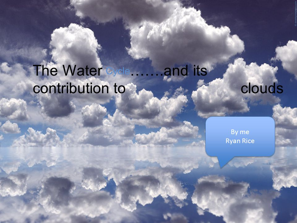 The Water Cycle …….and its contribution to clouds By me Ryan Rice By me Ryan Rice