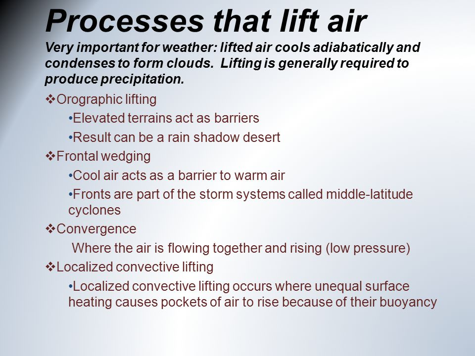 Processes that lift air Very important for weather: lifted air cools adiabatically and condenses to form clouds.