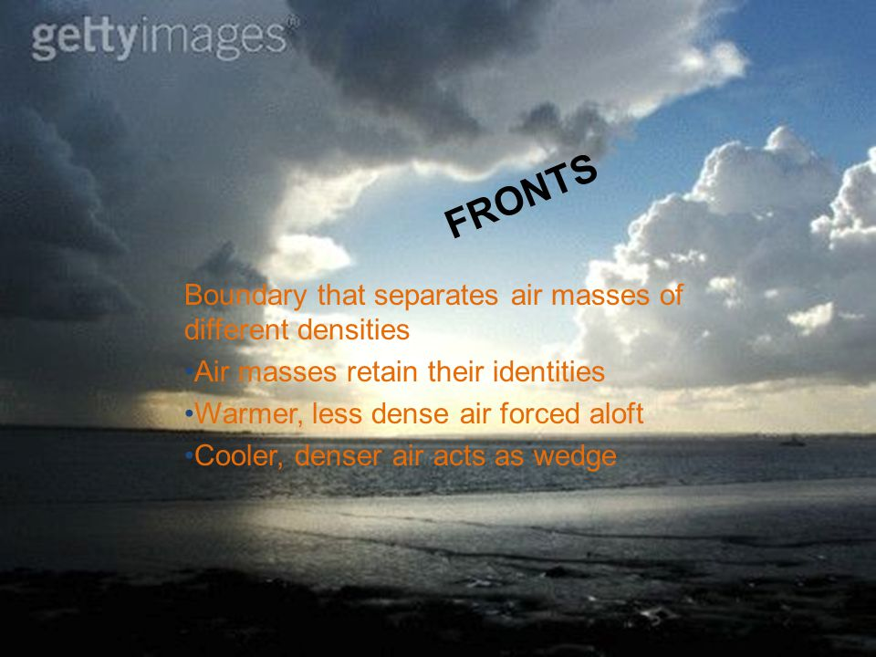 FRONTS Boundary that separates air masses of different densities Air masses retain their identities Warmer, less dense air forced aloft Cooler, denser air acts as wedge