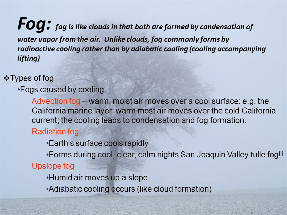 Fog: fog is like clouds in that both are formed by condensation of water vapor from the air.
