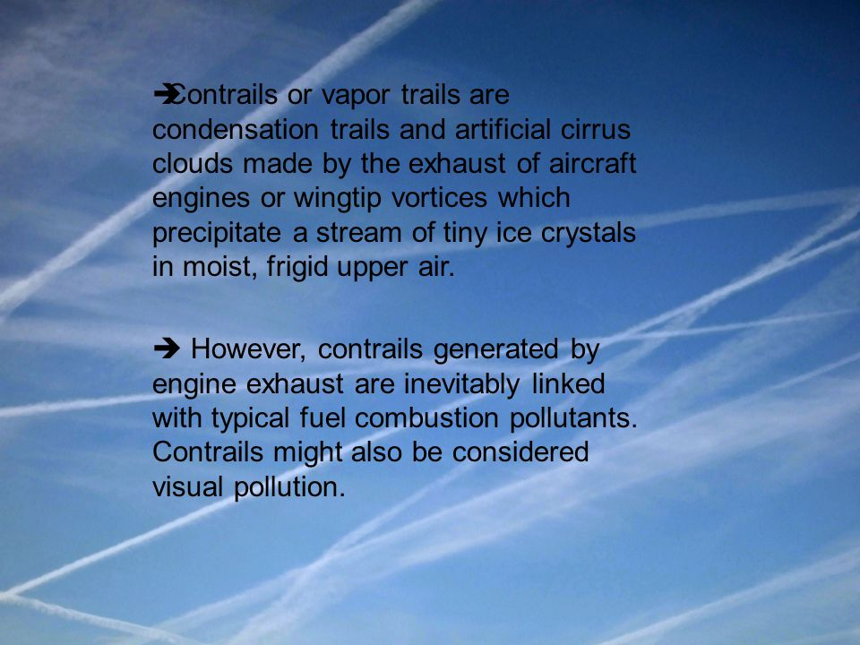 Contrails or vapor trails are condensation trails and artificial cirrus clouds made by the exhaust of aircraft engines or wingtip vortices which precipitate a stream of tiny ice crystals in moist, frigid upper air.