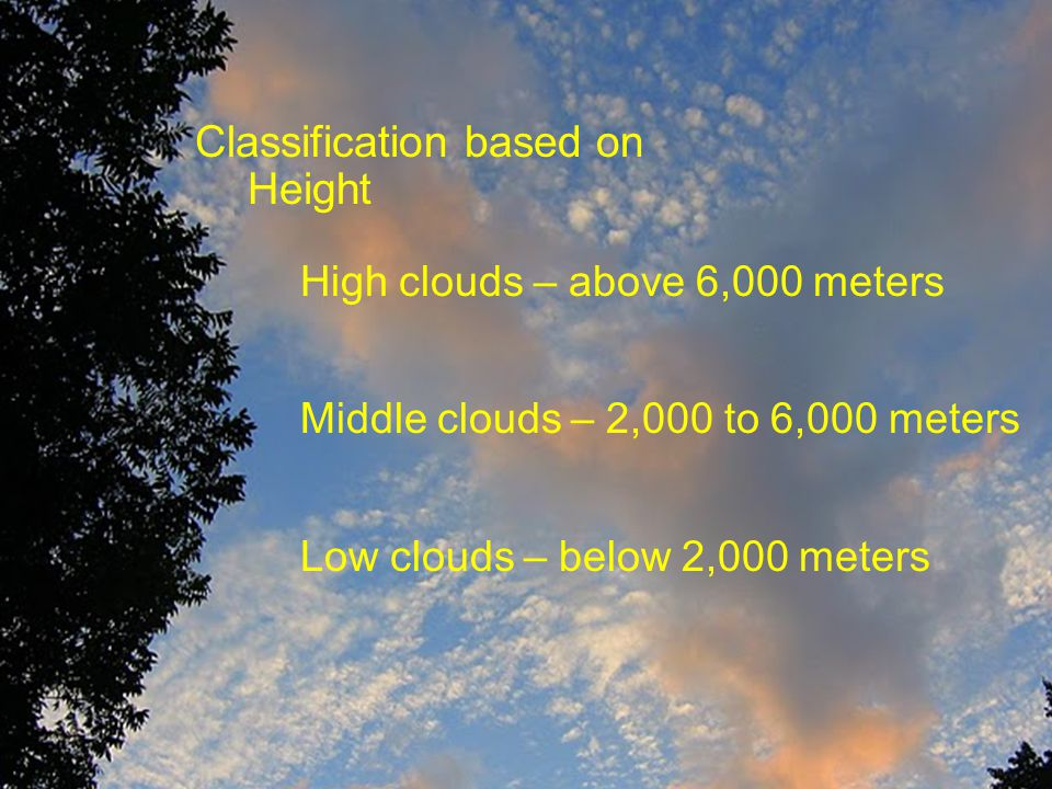 Classification based on Height High clouds – above 6,000 meters Types include cirrus, cirrostratus, cirrocumulus Middle clouds – 2,000 to 6,000 meters Types include altostratus and altocumulus Low clouds – below 2,000 meters Types include stratus, Classification based on Height High clouds – above 6,000 meters Middle clouds – 2,000 to 6,000 meters Low clouds – below 2,000 meters