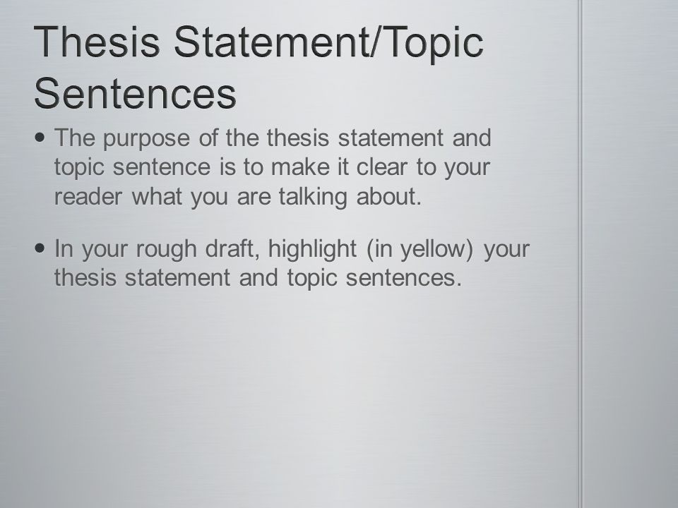 The purpose of the thesis statement and topic sentence is to make it clear to your reader what you are talking about.