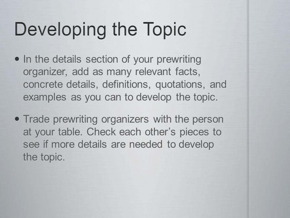 In the details section of your prewriting organizer, add as many relevant facts, concrete details, definitions, quotations, and examples as you can to develop the topic.