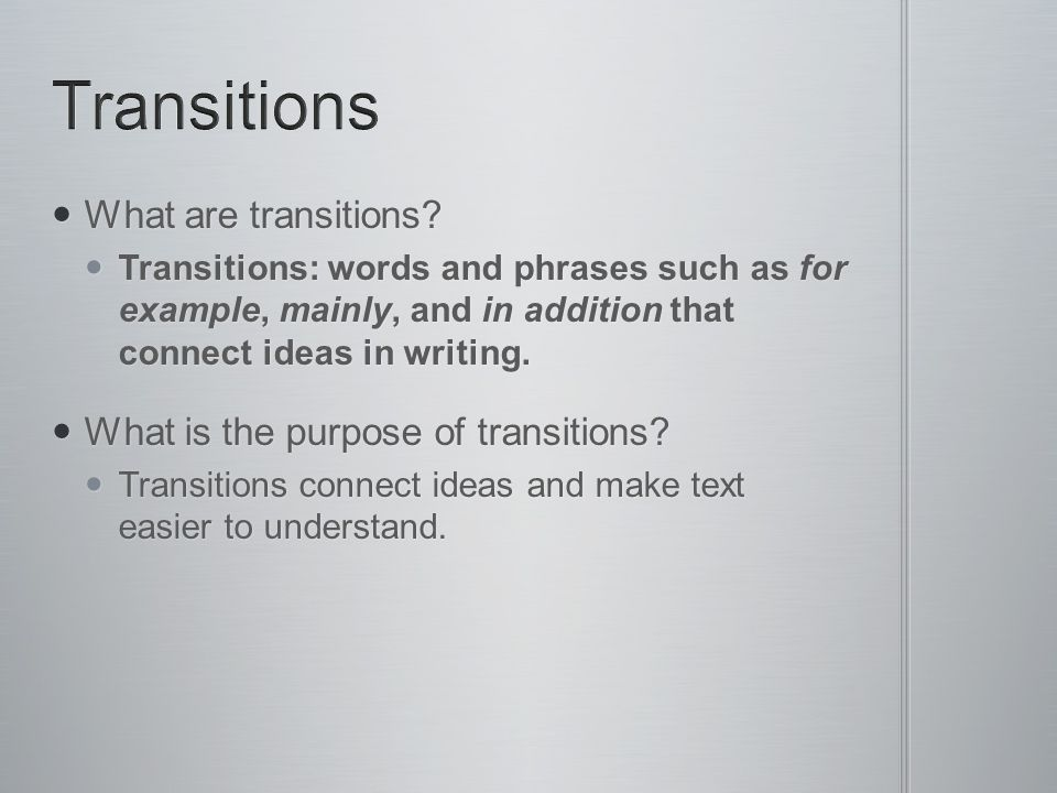 What are transitions? What are transitions? Transitions: words and phrases such as for example, mainly, and in addition that connect ideas in writing.