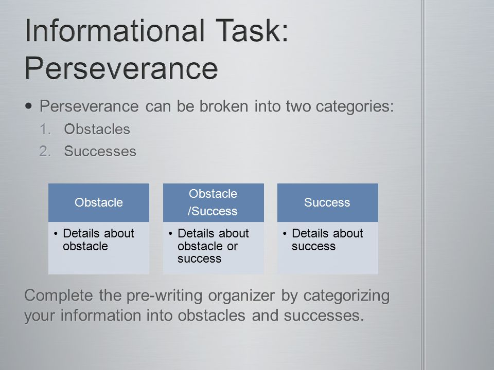 Perseverance can be broken into two categories: Perseverance can be broken into two categories: 1.Obstacles 2.Successes Complete the pre-writing organizer by categorizing your information into obstacles and successes.