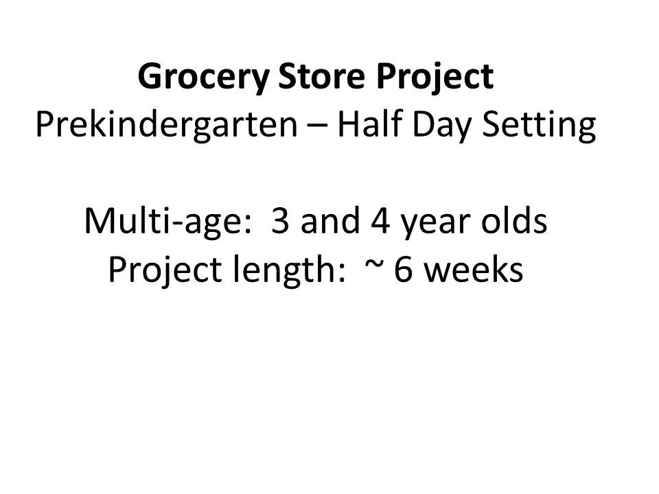 Grocery Store Project Prekindergarten – Half Day Setting Multi-age: 3 and 4 year olds Project length: ~ 6 weeks