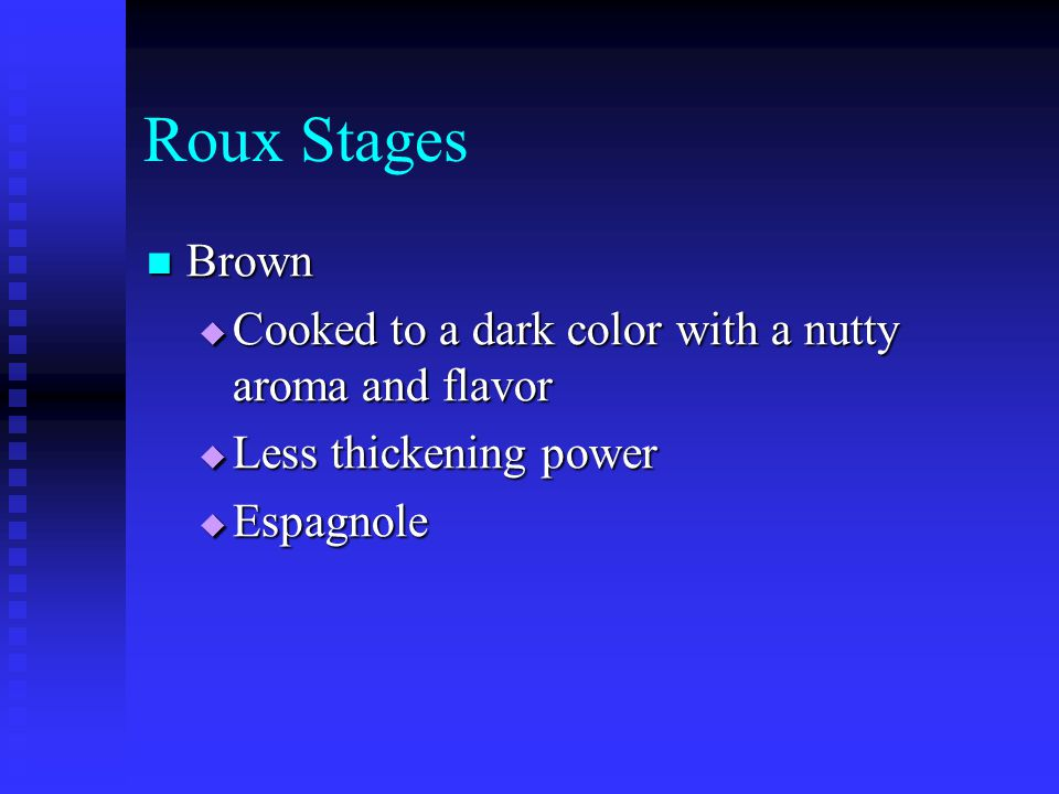 Roux Stages Brown Brown  Cooked to a dark color with a nutty aroma and flavor  Less thickening power  Espagnole