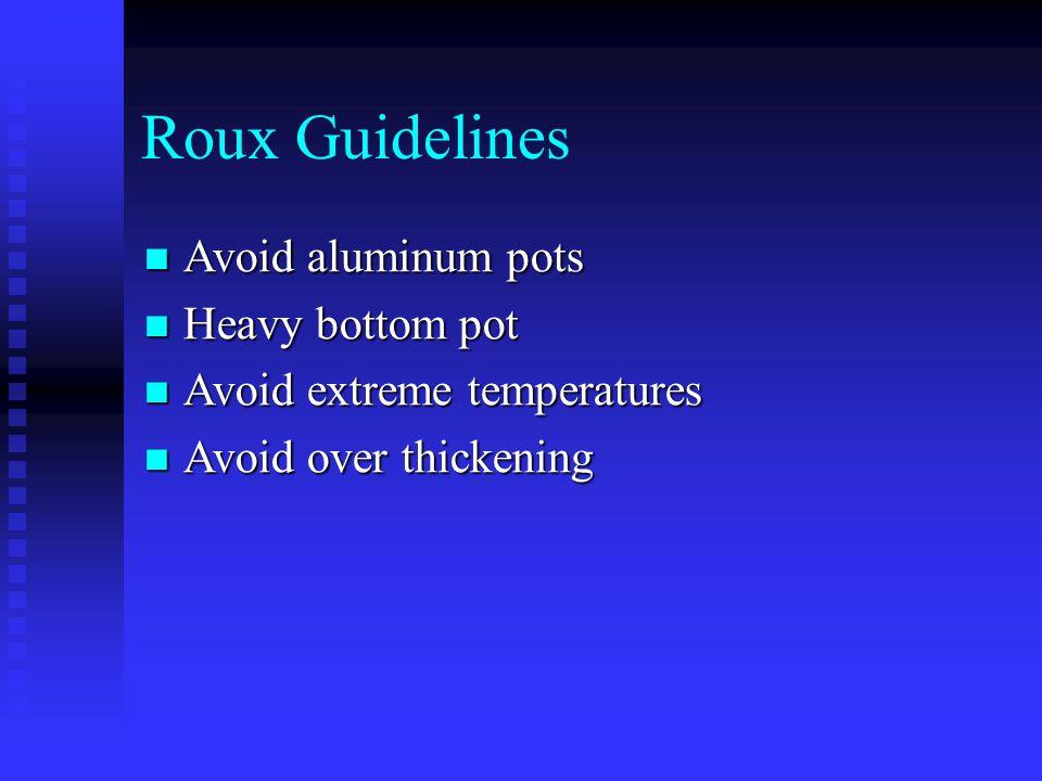 Roux Guidelines Avoid aluminum pots Avoid aluminum pots Heavy bottom pot Heavy bottom pot Avoid extreme temperatures Avoid extreme temperatures Avoid