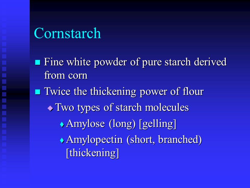 Cornstarch Fine white powder of pure starch derived from corn Fine white powder of pure starch derived from corn Twice the thickening power of flour T