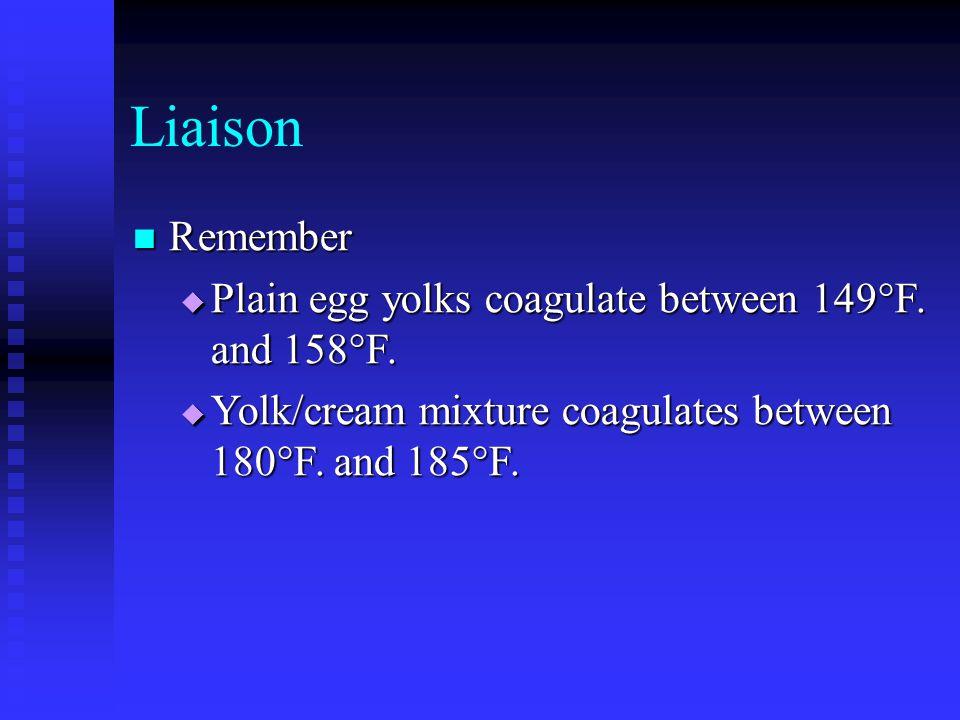 Liaison Remember Remember  Plain egg yolks coagulate between 149°F. and 158°F.  Yolk/cream mixture coagulates between 180°F. and 185°F.