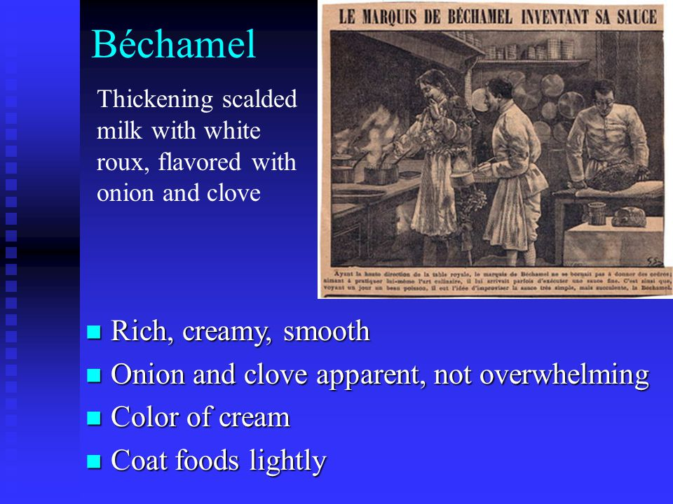 Béchamel Rich, creamy, smooth Rich, creamy, smooth Onion and clove apparent, not overwhelming Onion and clove apparent, not overwhelming Color of crea