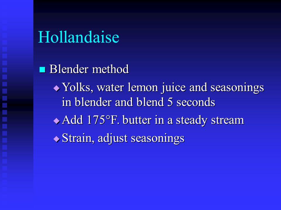 Hollandaise Blender method Blender method  Yolks, water lemon juice and seasonings in blender and blend 5 seconds  Add 175°F. butter in a steady str