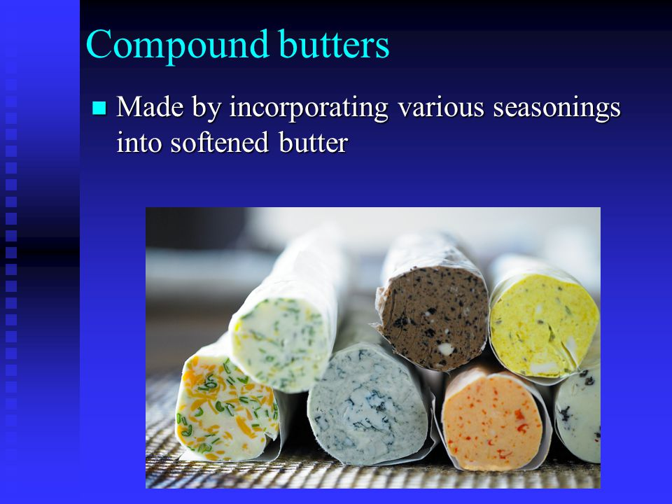 Compound butters Made by incorporating various seasonings into softened butter Made by incorporating various seasonings into softened butter