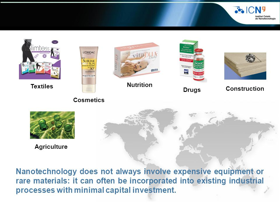 Agriculture Textiles Construction Nutrition Drugs Cosmetics Nanotechnology does not always involve expensive equipment or rare materials: it can often be incorporated into existing industrial processes with minimal capital investment.