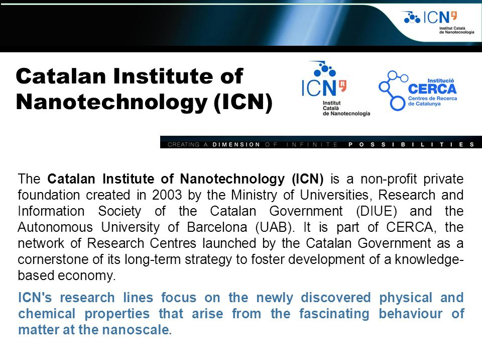 Catalan Institute of Nanotechnology (ICN) The Catalan Institute of Nanotechnology (ICN) is a non-profit private foundation created in 2003 by the Ministry of Universities, Research and Information Society of the Catalan Government (DIUE) and the Autonomous University of Barcelona (UAB).