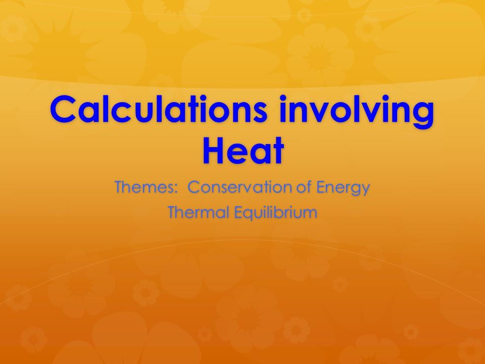 Calculations involving Heat Themes: Conservation of Energy Thermal Equilibrium