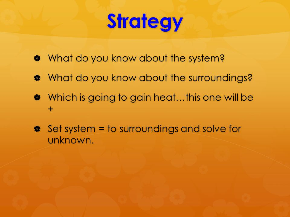 Strategy  What do you know about the system.  What do you know about the surroundings.