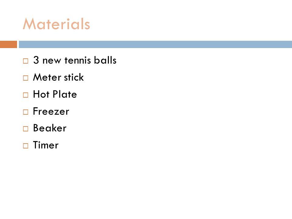 Materials  3 new tennis balls  Meter stick  Hot Plate  Freezer  Beaker  Timer