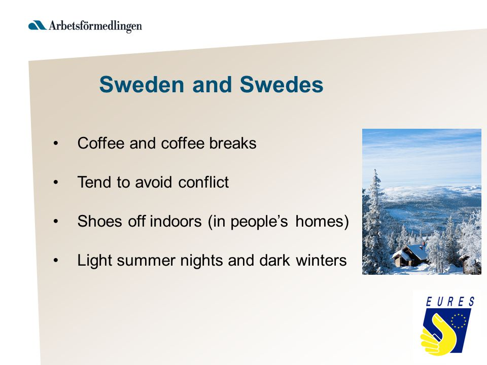 Coffee and coffee breaks Tend to avoid conflict Shoes off indoors (in people's homes) Light summer nights and dark winters Sweden and Swedes