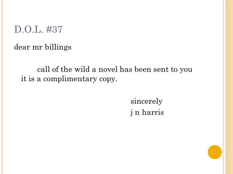 D.O.L. #37 dear mr billings call of the wild a novel has been sent to you it is a complimentary copy. sincerely j n harris