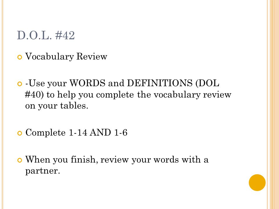 D.O.L. #42 Vocabulary Review -Use your WORDS and DEFINITIONS (DOL #40) to help you complete the vocabulary review on your tables. Complete 1-14 AND 1-