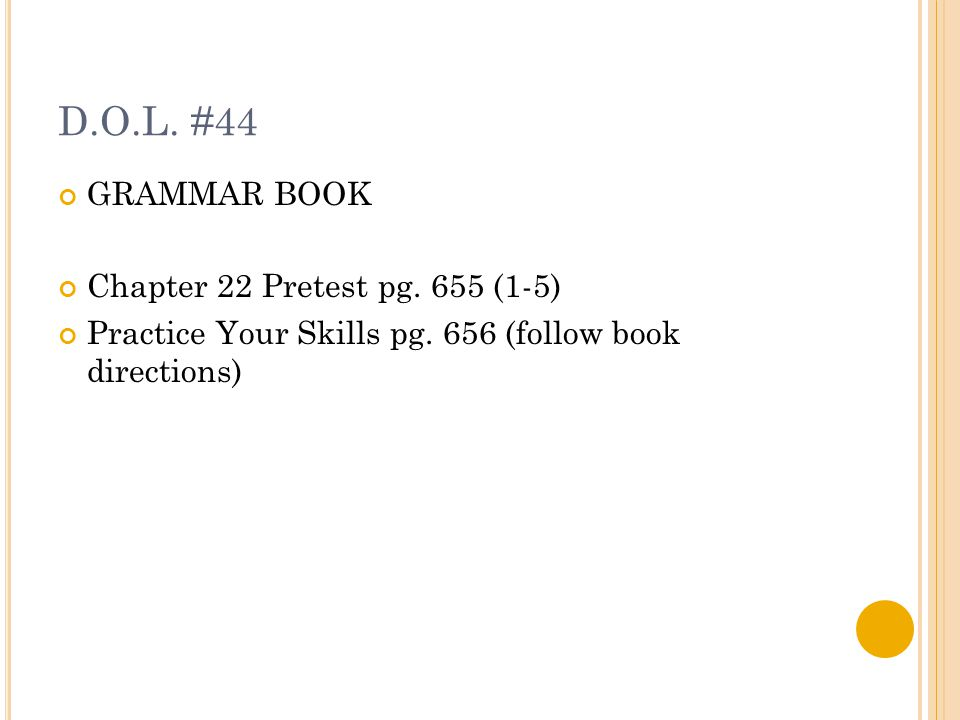 D.O.L. #44 GRAMMAR BOOK Chapter 22 Pretest pg. 655 (1-5) Practice Your Skills pg.