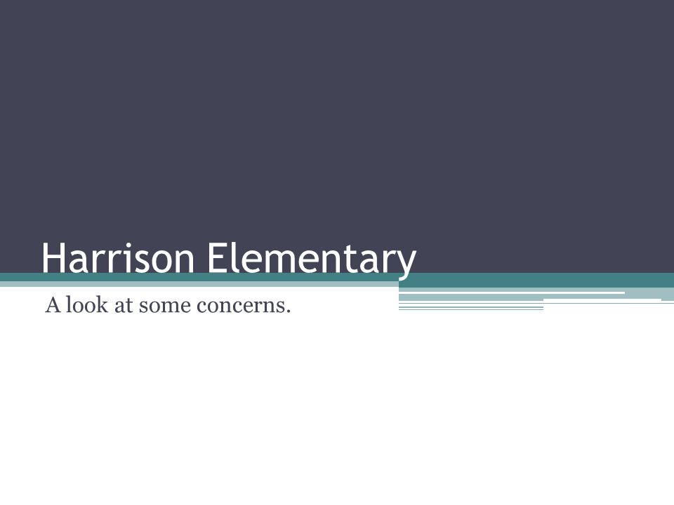 Harrison Elementary A look at some concerns.