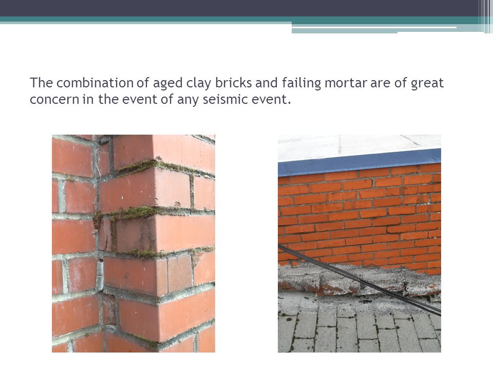 The combination of aged clay bricks and failing mortar are of great concern in the event of any seismic event.