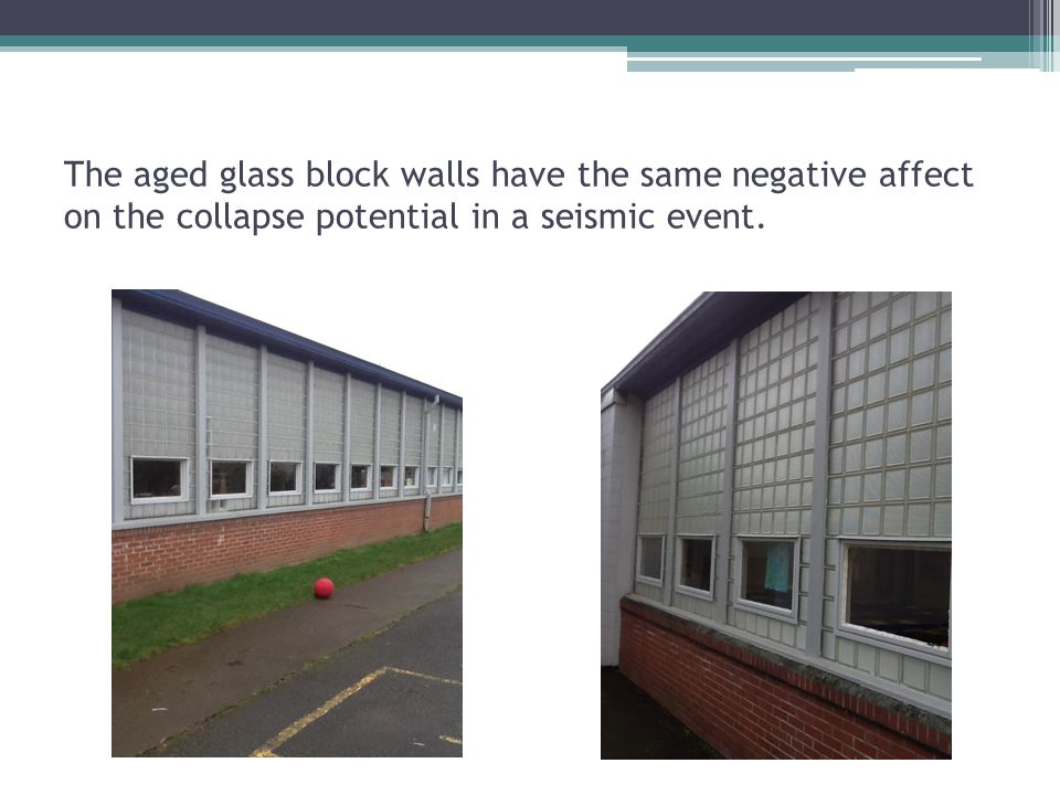 The aged glass block walls have the same negative affect on the collapse potential in a seismic event.